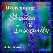 Overcoming Shyness & Insecurity: Ajourney