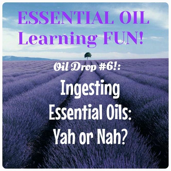 Oil Drop #6:  Ingesting Essential Oils.  Yah orNah?